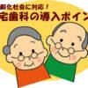 超高齢化社会に対応!在宅歯科の導入ポイント