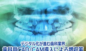 デジタル化が進む歯科業界 歯科用CAD/CAM導入による増収策