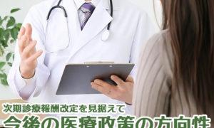 次期診療報酬改定を見据えて今後の医療政策の方向性